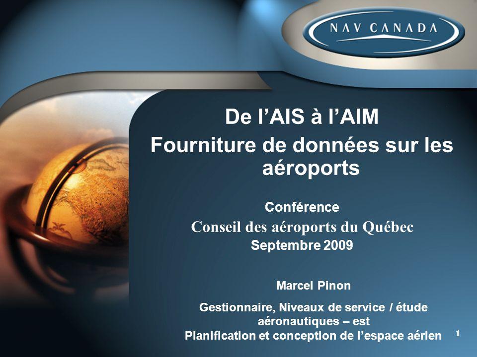 1 De lAIS à lAIM Fourniture de données sur les aéroports Conférence Conseil des aéroports du Québec Septembre 2009 Marcel Pinon Gestionnaire, Niveaux