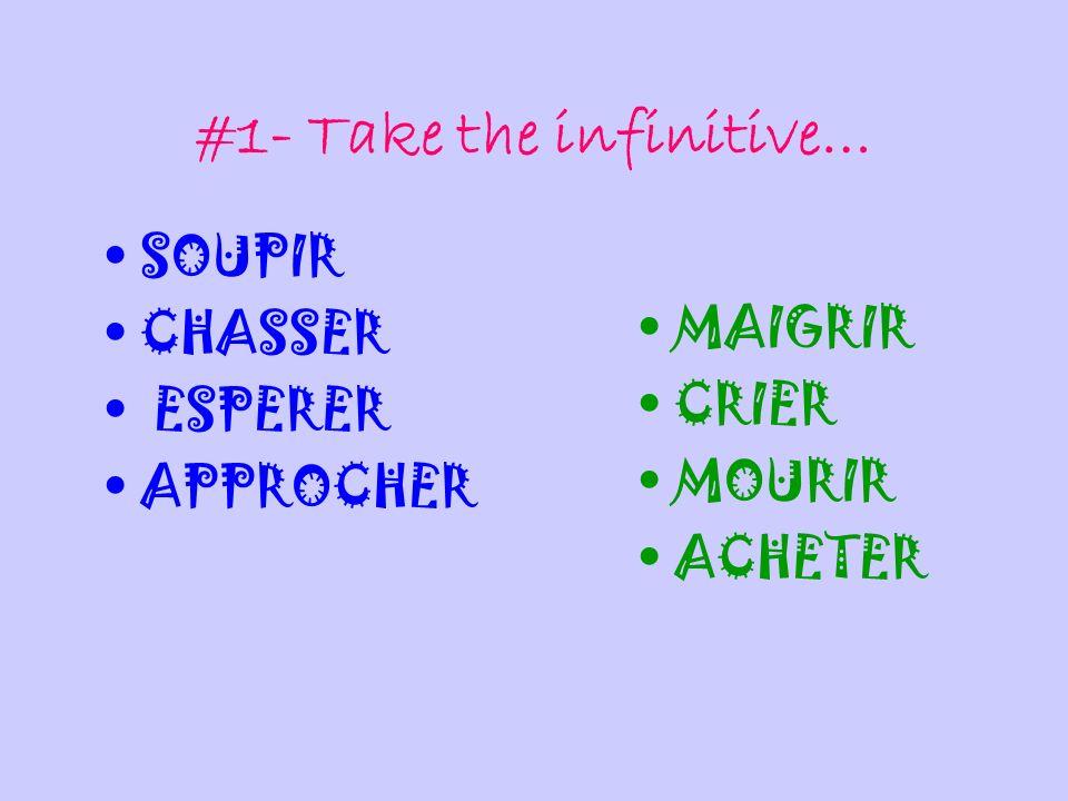#1- Take the infinitive… SOUPIR CHASSER ESPERER APPROCHER MAIGRIR CRIER MOURIR ACHETER