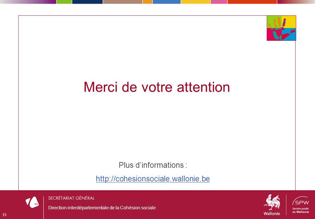 Merci de votre attention 13 Direction interdépartementale de la Cohésion sociale Plus dinformations : http://cohesionsociale.wallonie.be