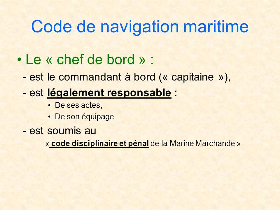 Code de navigation maritime Le « chef de bord » : - est le commandant à bord (« capitaine »), - est légalement responsable : De ses actes, De son équi