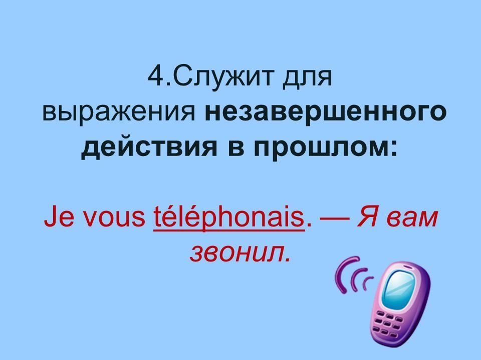 4.Служит для выражения незавершенного действия в прошлом: Je vous téléphonais. Я вам звонил.