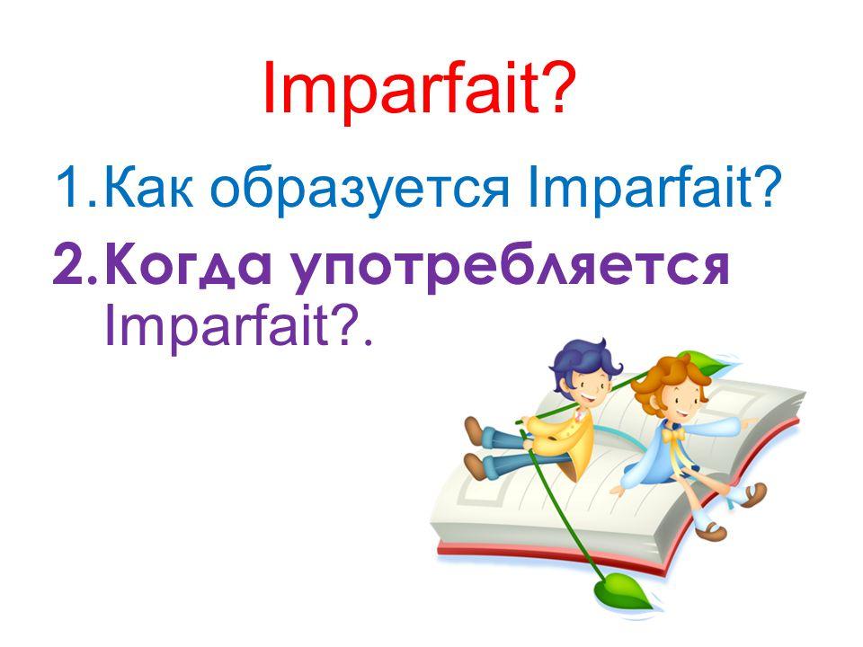 Imparfait? 1.Как образуется Imparfait? 2.Когда употребляется Imparfait?.