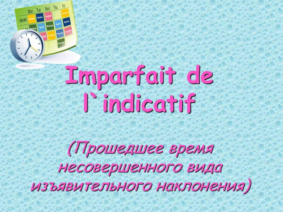 Imparfait de l`indicatif (Прошедшее время несовершенного вида изъявительного наклонения)