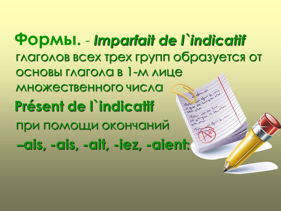 Формы. - I II Imparfait de l`indicatif глаголов всех трех групп образуется от основы глагола в 1-м лице множественного числа Présent de l`indicatif п