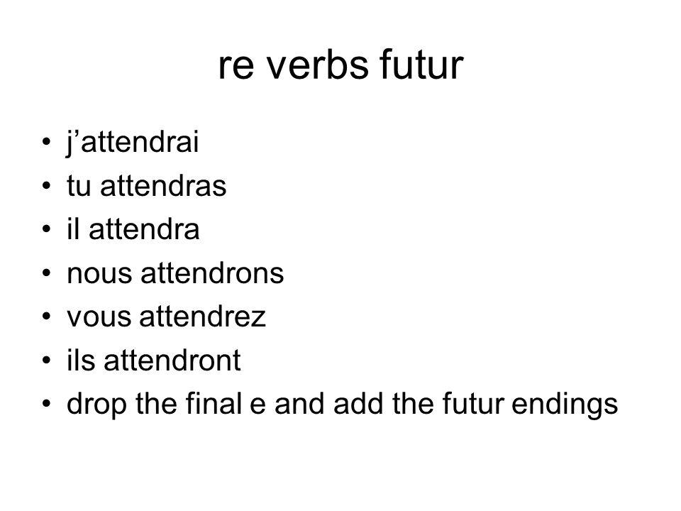 re verbs futur jattendrai tu attendras il attendra nous attendrons vous attendrez ils attendront drop the final e and add the futur endings