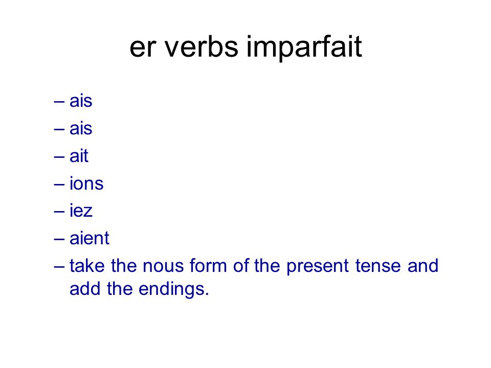 er verbs imparfait –ais –ait –ions –iez –aient –take the nous form of the present tense and add the endings.