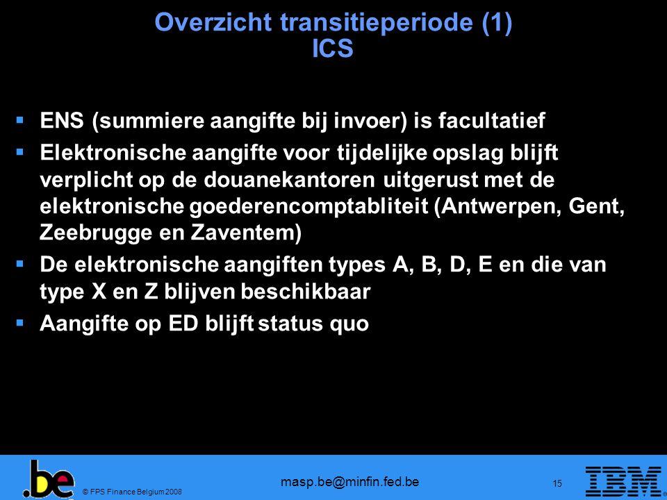 © FPS Finance Belgium 2008 masp.be@minfin.fed.be 15 Overzicht transitieperiode (1) ICS ENS (summiere aangifte bij invoer) is facultatief Elektronische