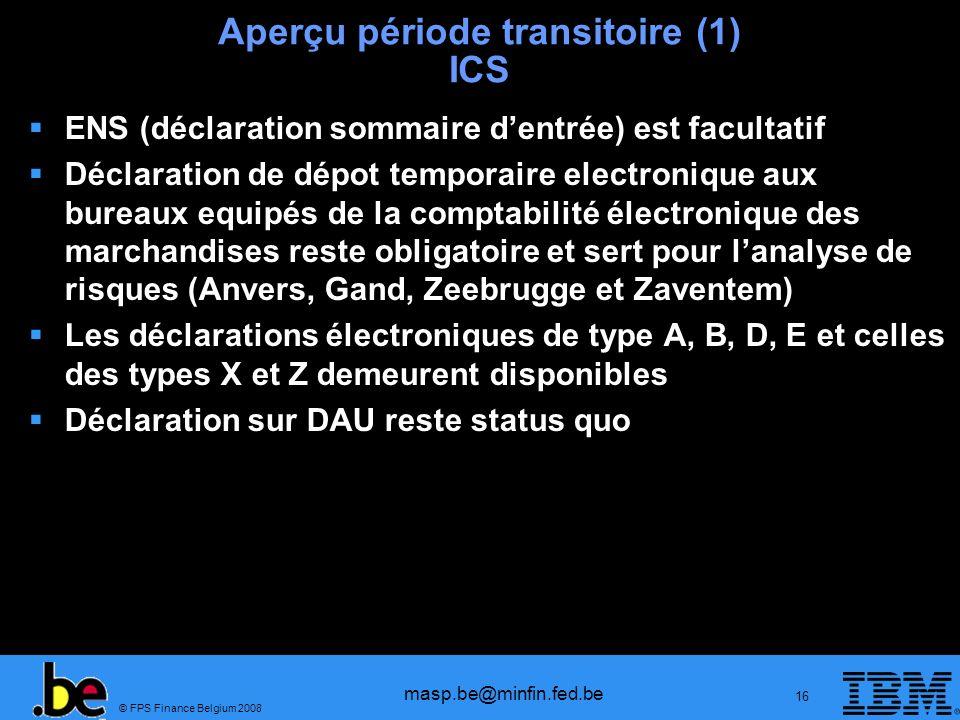 © FPS Finance Belgium 2008 masp.be@minfin.fed.be 16 Aperçu période transitoire (1) ICS ENS (déclaration sommaire dentrée) est facultatif Déclaration d