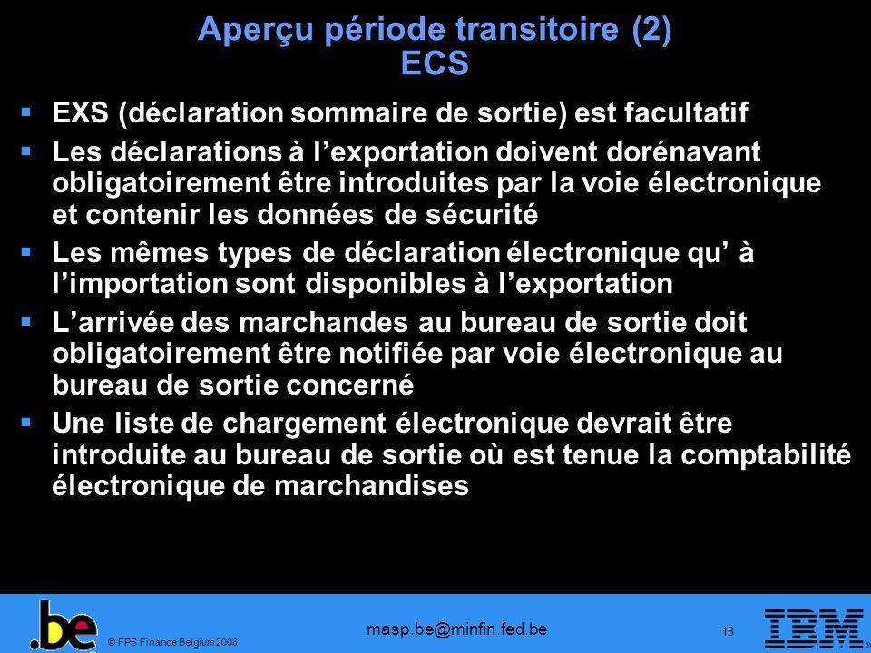 © FPS Finance Belgium 2008 masp.be@minfin.fed.be 18 Aperçu période transitoire (2) ECS EXS (déclaration sommaire de sortie) est facultatif Les déclara