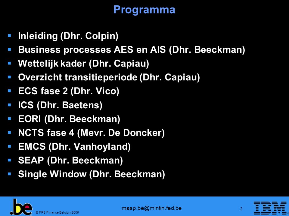 © FPS Finance Belgium 2008 masp.be@minfin.fed.be 13 Programma Inleiding Business processes AES en AIS Wettelijk kader Overzicht transitieperiode ECS fase 2 ICS EORI NCTS fase 4 EMCS SEAP Single Window
