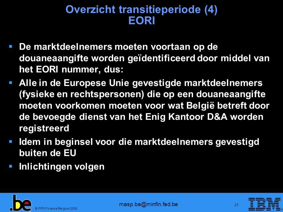 © FPS Finance Belgium 2008 masp.be@minfin.fed.be 21 Overzicht transitieperiode (4) EORI De marktdeelnemers moeten voortaan op de douaneaangifte worden
