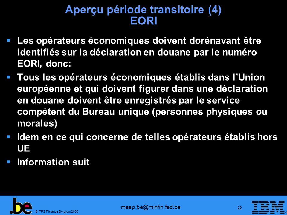 © FPS Finance Belgium 2008 masp.be@minfin.fed.be 22 Aperçu période transitoire (4) EORI Les opérateurs économiques doivent dorénavant être identifiés