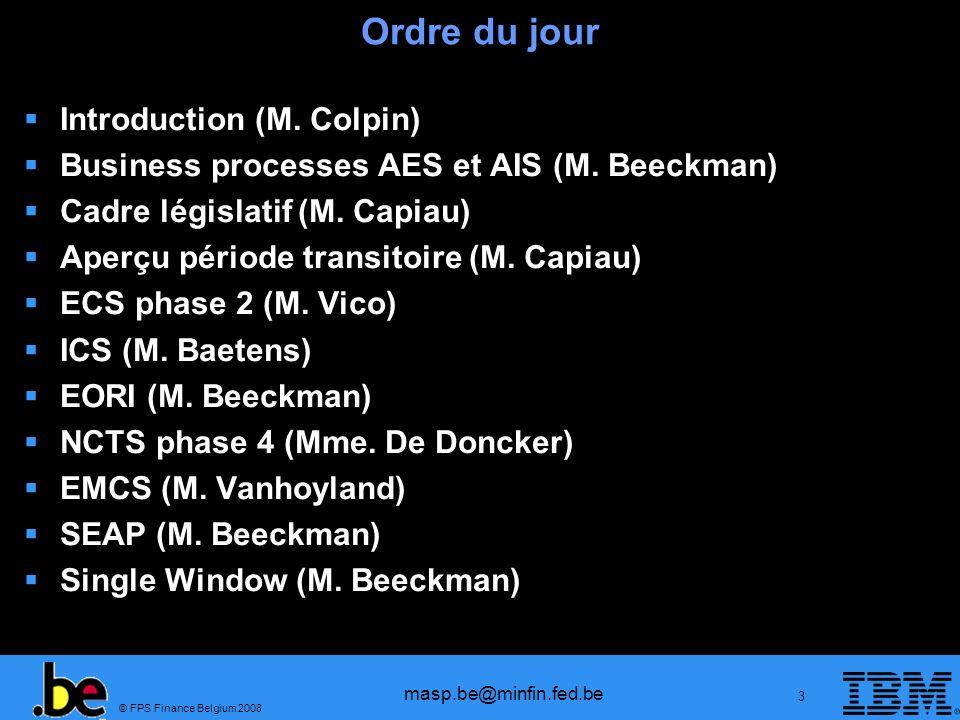 © FPS Finance Belgium 2008 masp.be@minfin.fed.be 14 Ordre du jour Introduction Business processes AES et AIS Cadre législatif Aperçu période transitoire ECS phase 2 ICS EORI NCTS phase 4 EMCS SEAP Single Window