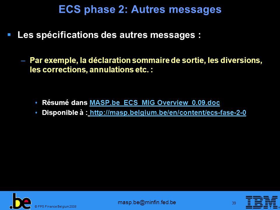 © FPS Finance Belgium 2008 masp.be@minfin.fed.be 39 ECS phase 2: Autres messages Les spécifications des autres messages : –Par exemple, la déclaration