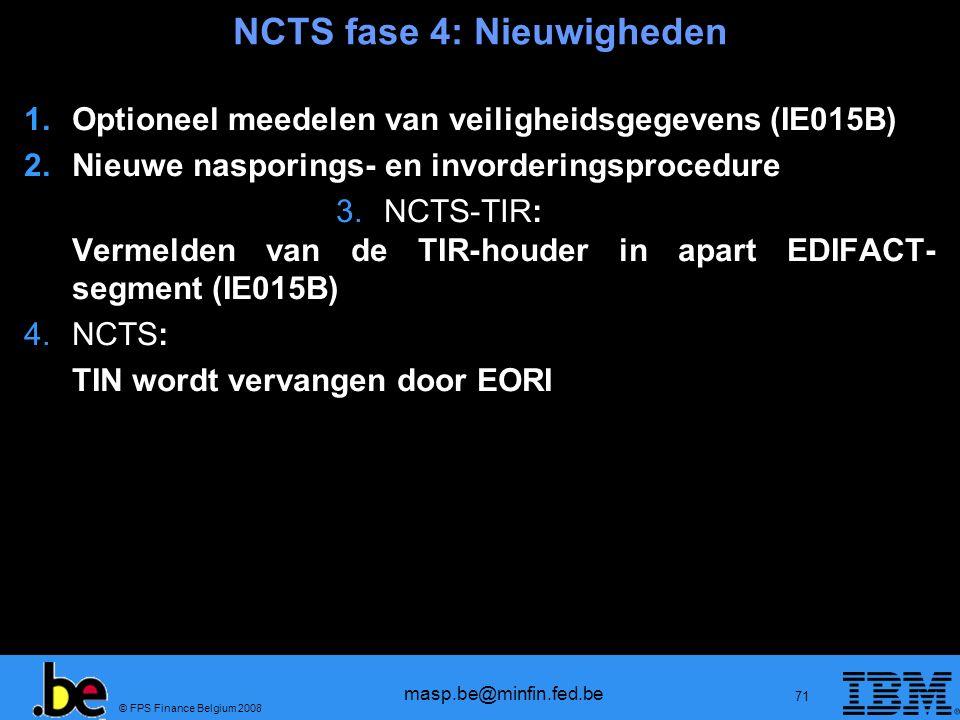 © FPS Finance Belgium 2008 masp.be@minfin.fed.be 71 NCTS fase 4: Nieuwigheden 1.Optioneel meedelen van veiligheidsgegevens (IE015B) 2.Nieuwe nasporing