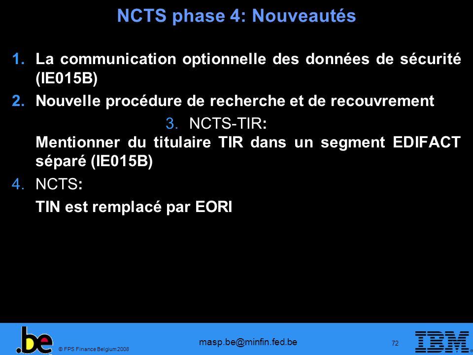 © FPS Finance Belgium 2008 masp.be@minfin.fed.be 72 NCTS phase 4: Nouveautés 1.La communication optionnelle des données de sécurité (IE015B) 2.Nouvell