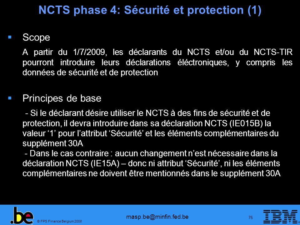 © FPS Finance Belgium 2008 masp.be@minfin.fed.be 76 NCTS phase 4: Sécurité et protection (1) Scope A partir du 1/7/2009, les déclarants du NCTS et/ou