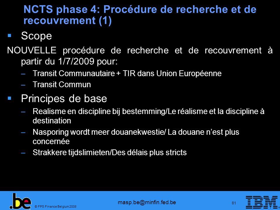© FPS Finance Belgium 2008 masp.be@minfin.fed.be 81 NCTS phase 4: Procédure de recherche et de recouvrement (1) Scope NOUVELLE procédure de recherche