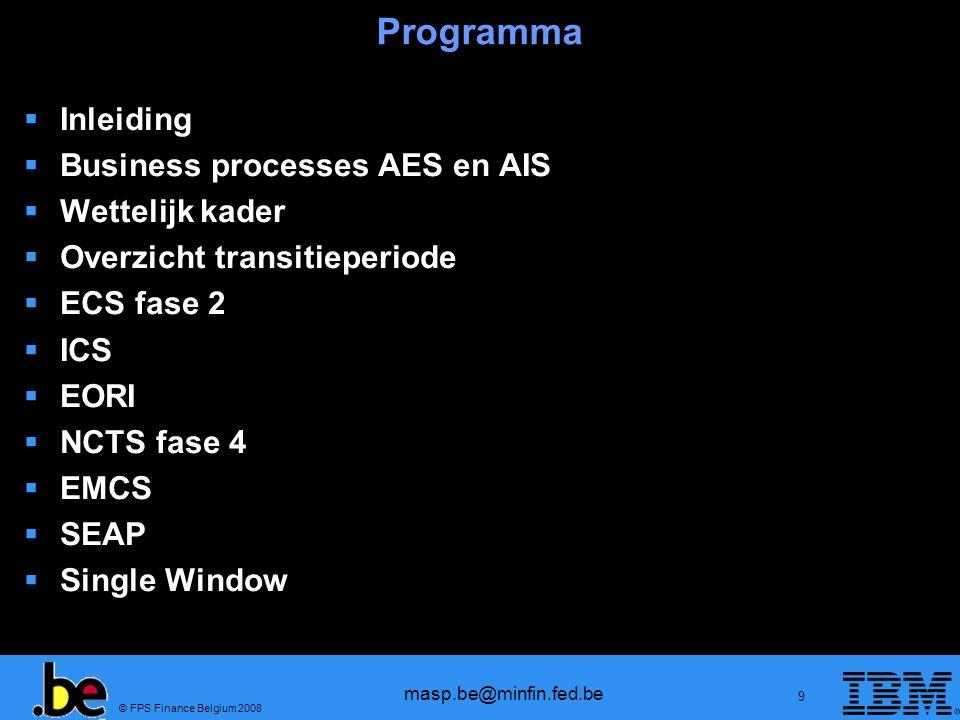 © FPS Finance Belgium 2008 masp.be@minfin.fed.be 10 Ordre du jour Introduction Business processes AES et AIS Cadre législatif Aperçu période transitoire ECS phase 2 ICS EORI NCTS phase 4 EMCS SEAP Single Window