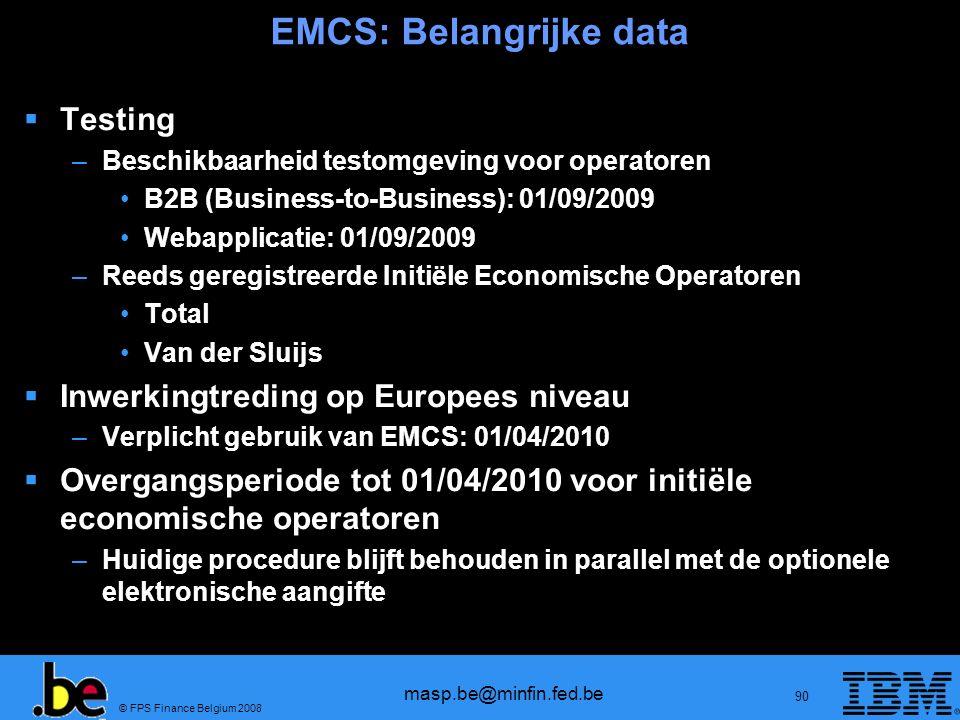 © FPS Finance Belgium 2008 masp.be@minfin.fed.be 90 EMCS: Belangrijke data Testing –Beschikbaarheid testomgeving voor operatoren B2B (Business-to-Busi