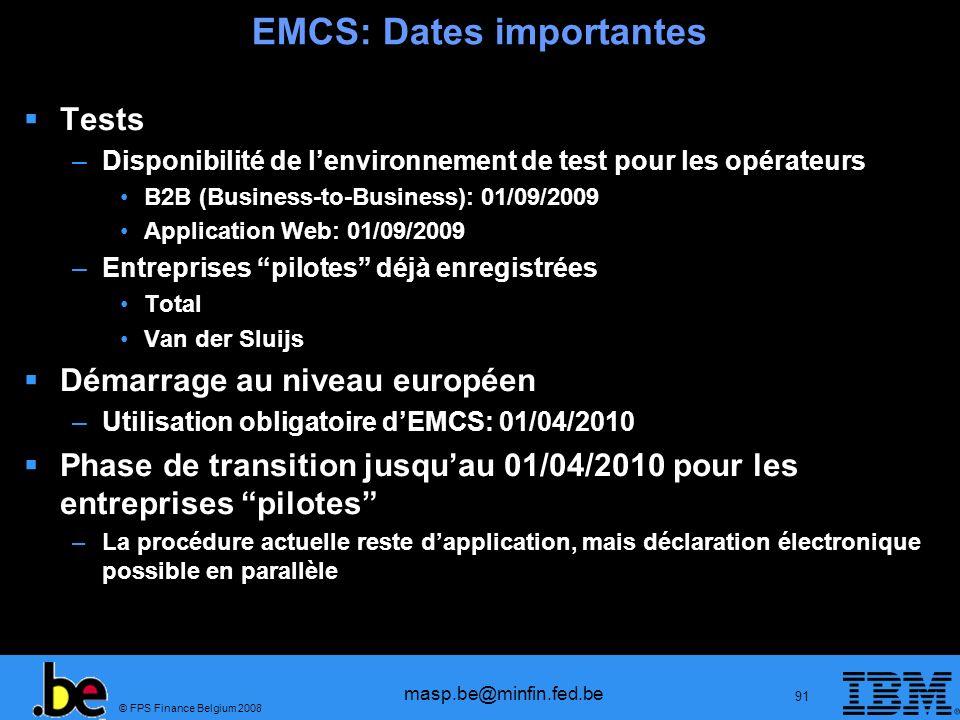© FPS Finance Belgium 2008 masp.be@minfin.fed.be 91 EMCS: Dates importantes Tests –Disponibilité de lenvironnement de test pour les opérateurs B2B (Bu