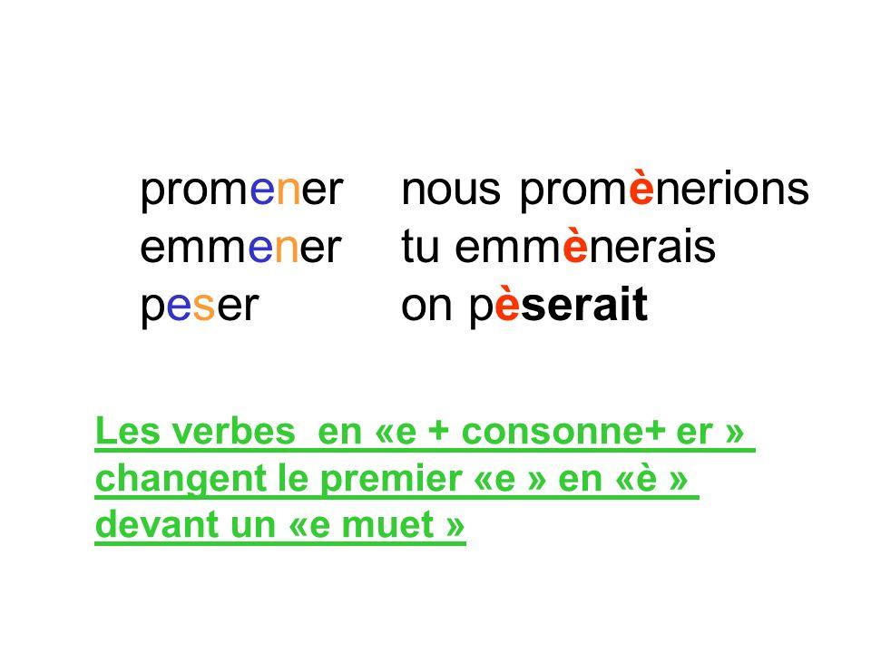 promener nous promènerions emmener tu emmènerais peser on pèserait Les verbes en «e + consonne+ er » changent le premier «e » en «è » devant un «e mue