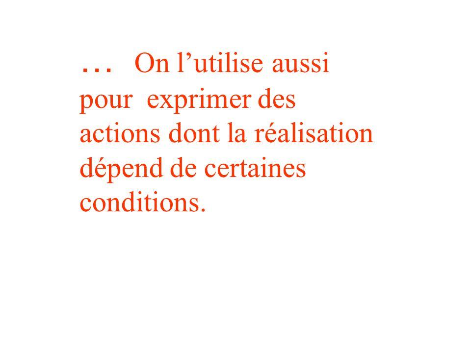 … On lutilise aussi pour exprimer des actions dont la réalisation dépend de certaines conditions.