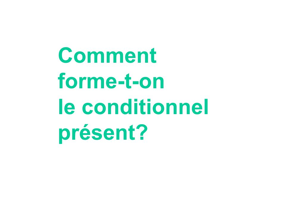 Comment forme-t-on le conditionnel présent?