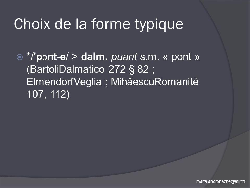 marta.andronache@atilf.fr Choix de la forme typique */'p ɔ nt e/ > dalm. puant s.m. « pont » (BartoliDalmatico 272 § 82 ; ElmendorfVeglia ; MihăescuRo