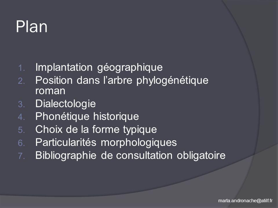 marta.andronache@atilf.fr Plan 1. Implantation géographique 2. Position dans larbre phylogénétique roman 3. Dialectologie 4. Phonétique historique 5.