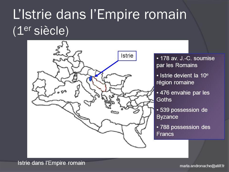 marta.andronache@atilf.fr LIstrie dans lEmpire romain (1 er siècle) Istrie dans lEmpire romain Istrie 178 av. J.-C. soumise par les Romains Istrie dev
