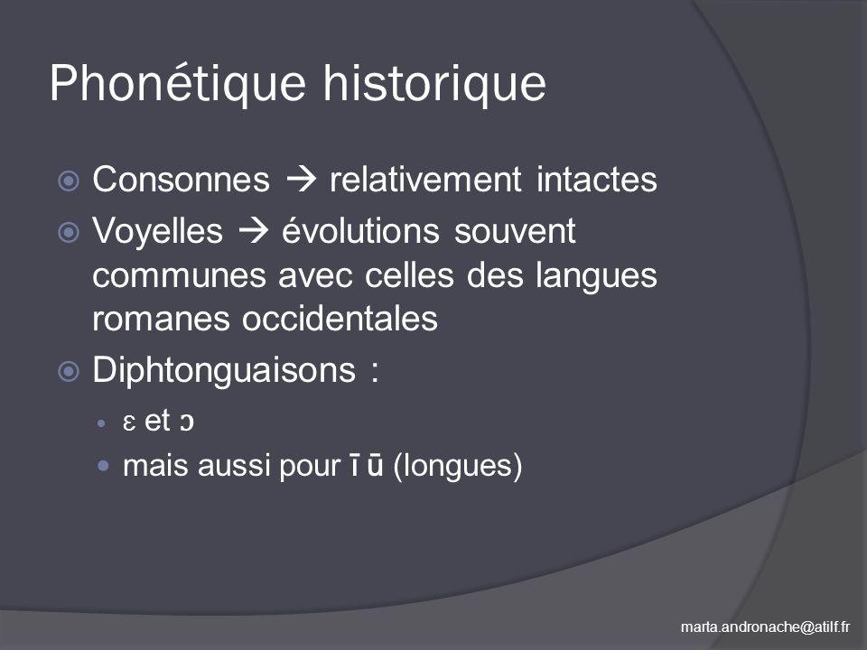 marta.andronache@atilf.fr Phonétique historique Consonnes relativement intactes Voyelles évolutions souvent communes avec celles des langues romanes o
