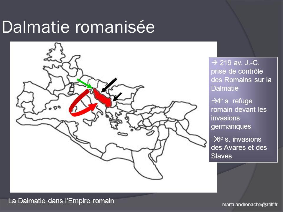 marta.andronache@atilf.fr Dalmatie romanisée La Dalmatie dans lEmpire romain 219 av. J.-C. prise de contrôle des Romains sur la Dalmatie 4 e s. refuge