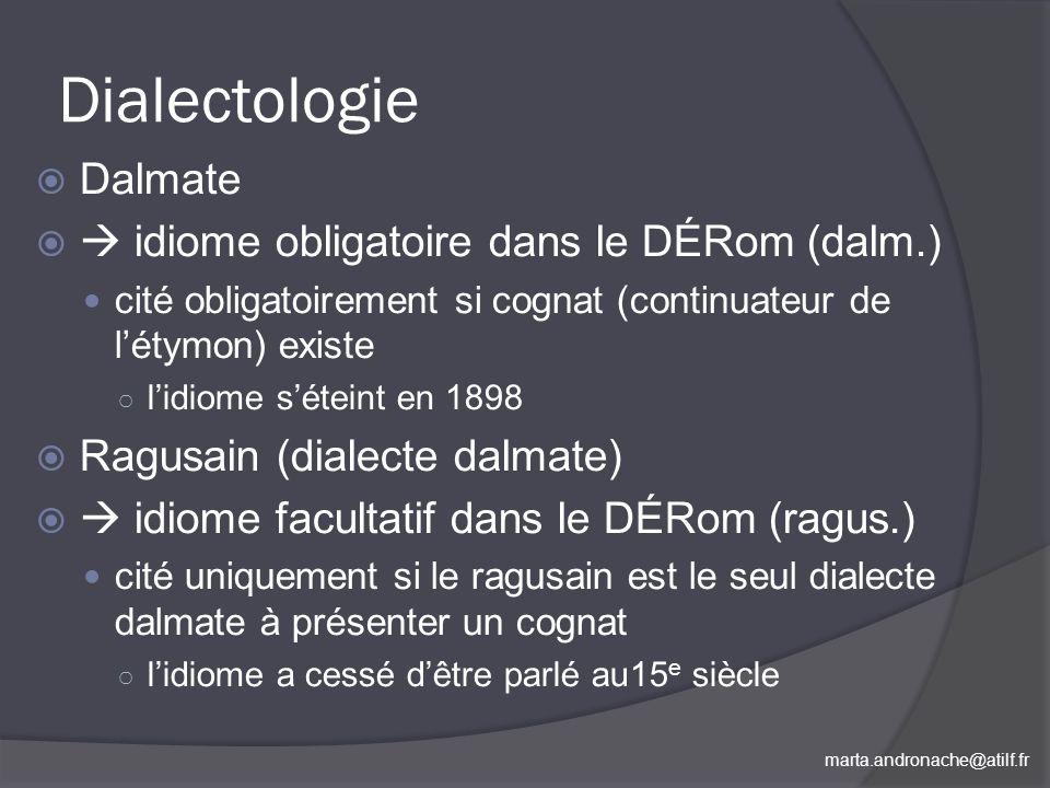 marta.andronache@atilf.fr Dialectologie Dalmate idiome obligatoire dans le DÉRom (dalm.) cité obligatoirement si cognat (continuateur de létymon) exis
