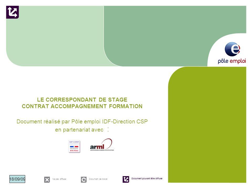 LE CORRESPONDANT DE STAGE CONTRAT ACCOMPAGNEMENT FORMATION Document réalisé par Pôle emploi IDF-Direction CSP en partenariat avec : Ne pas diffuserDoc