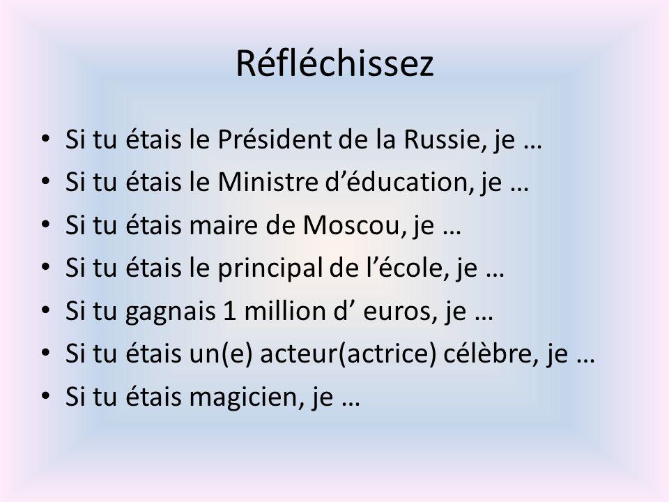 Réfléchissez Si tu étais le Président de la Russie, je … Si tu étais le Ministre déducation, je … Si tu étais maire de Moscou, je … Si tu étais le principal de lécole, je … Si tu gagnais 1 million d euros, je … Si tu étais un(e) acteur(actrice) célèbre, je … Si tu étais magicien, je …