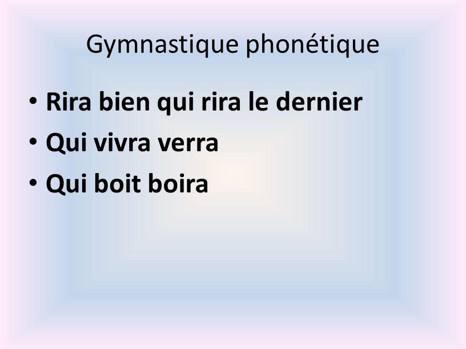 Gymnastique phonétique Rira bien qui rira le dernier Qui vivra verra Qui boit boira