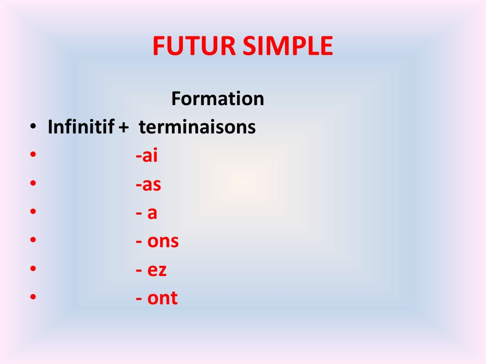 FUTUR SIMPLE Formation Infinitif + terminaisons -ai -as - a - ons - ez - ont
