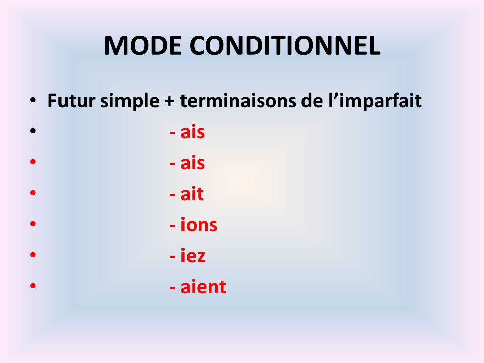 MODE CONDITIONNEL Futur simple + terminaisons de limparfait - ais - ait - ions - iez - aient