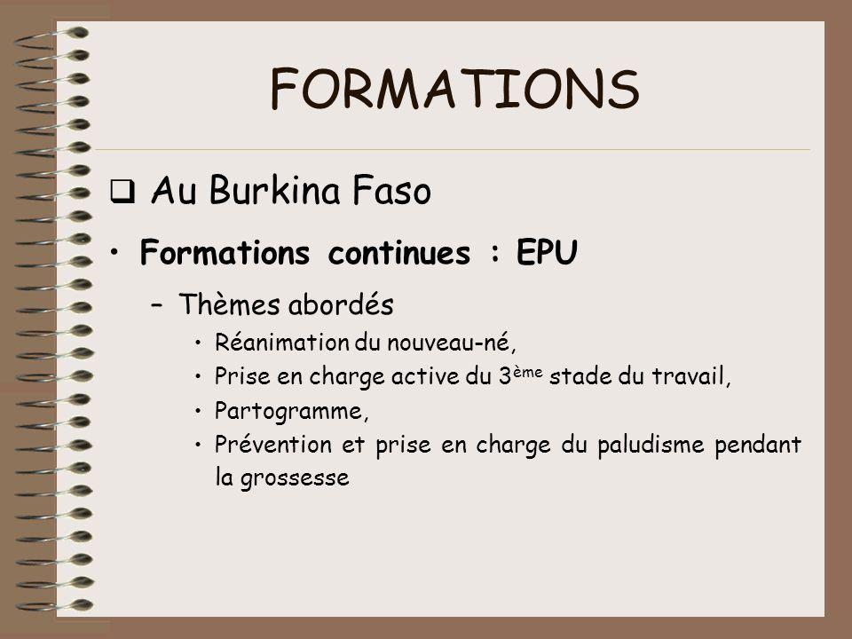 FORMATIONS Au Burkina Faso Formations continues : EPU –Thèmes abordés Réanimation du nouveau-né, Prise en charge active du 3 ème stade du travail, Par