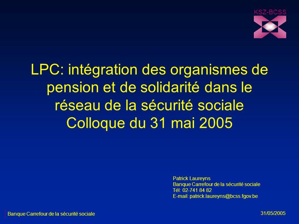 LPC: intégration des organismes de pension et de solidarité dans le réseau de la sécurité sociale Colloque du 31 mai 2005 KSZ-BCSS 31/05/2005 Banque C