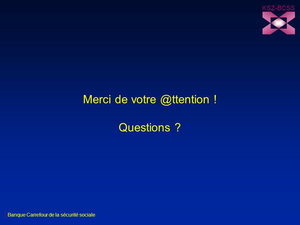 Merci de votre @ttention ! Questions ? KSZ-BCSS Banque Carrefour de la sécurité sociale