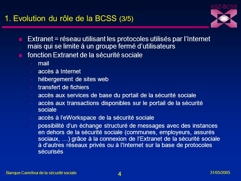 4 KSZ-BCSS 31/05/2005 Banque Carrefour de la sécurité sociale 1. Evolution du rôle de la BCSS (3/5) n Extranet = réseau utilisant les protocoles utili