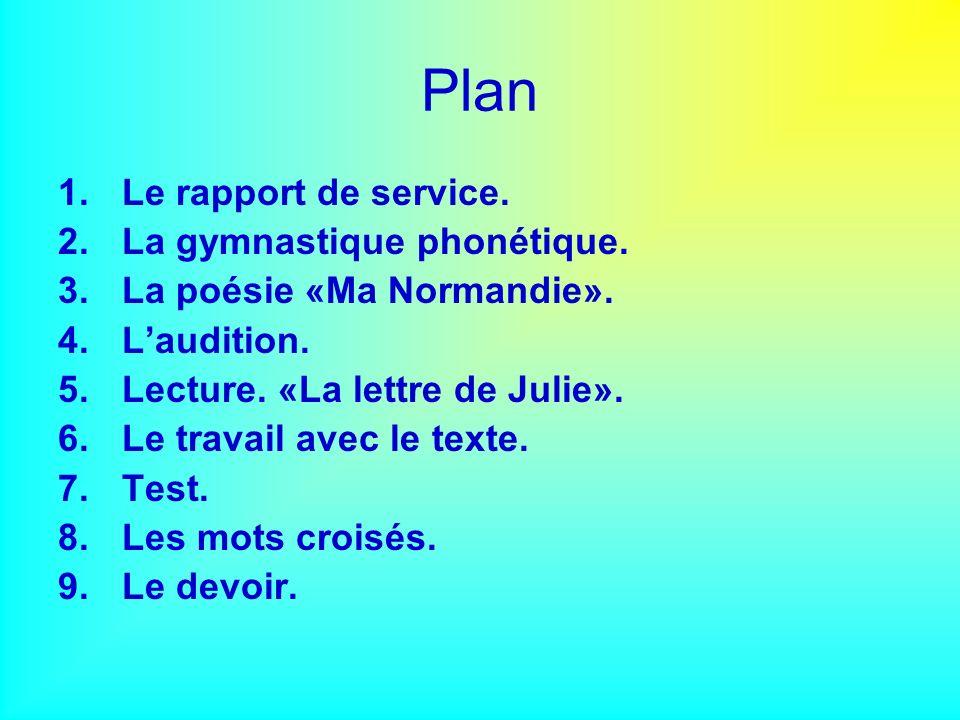 Plan 1.Le rapport de service. 2.La gymnastique phonétique. 3.La poésie «Ma Normandie». 4.Laudition. 5.Lecture. «La lettre de Julie». 6.Le travail avec
