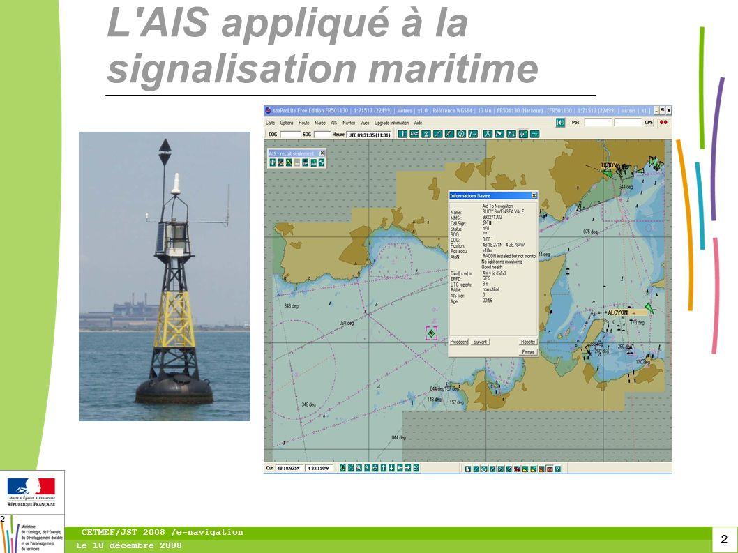 3 Le 10 décembre 2008 CETMEF/JST 2008 /e-navigation 3 Un transpondeur AIS installé sur une bouée, diffuse vers les navigateurs un message AIS de type 21.