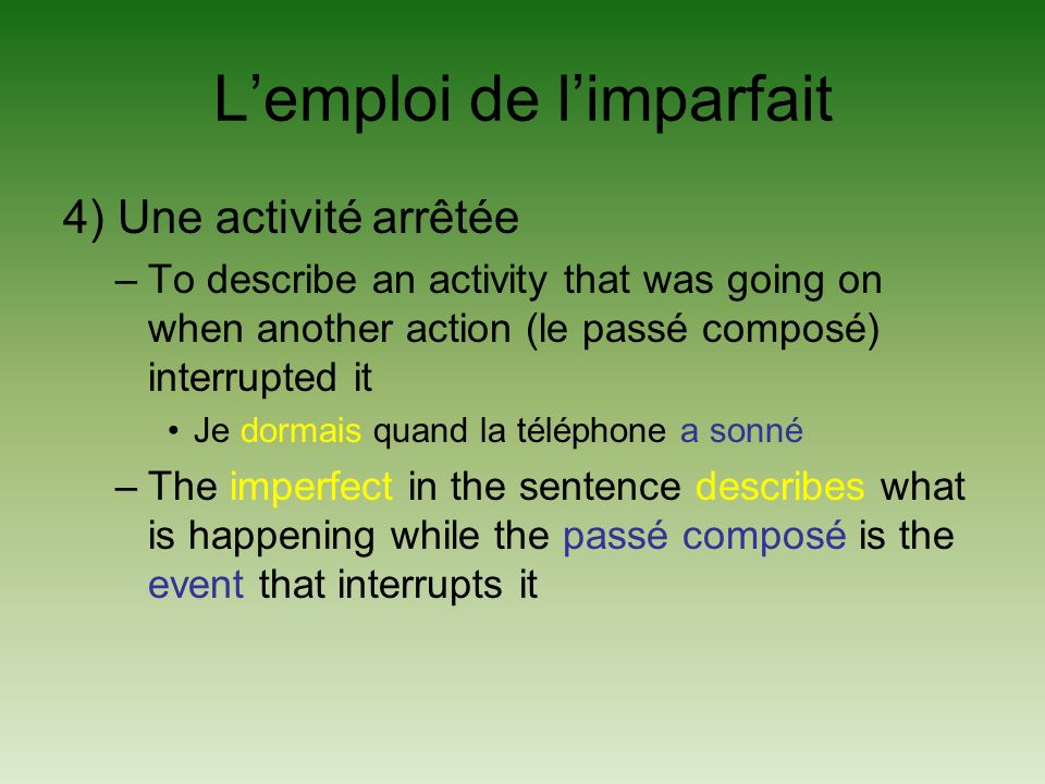 Lemploi de limparfait 4) Une activité arrêtée –To describe an activity that was going on when another action (le passé composé) interrupted it Je dormais quand la téléphone a sonné –The imperfect in the sentence describes what is happening while the passé composé is the event that interrupts it
