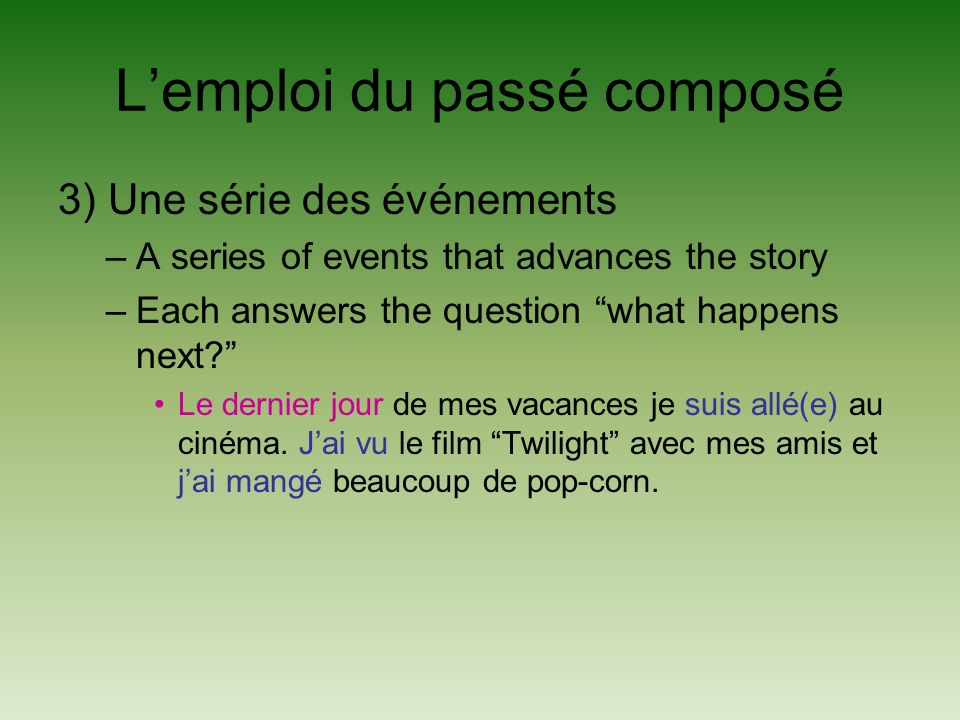 Lemploi du passé composé 3) Une série des événements –A series of events that advances the story –Each answers the question what happens next.