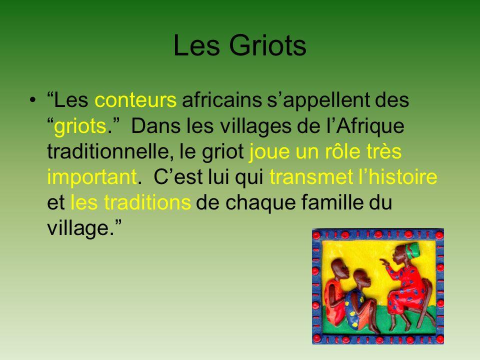 Les Griots Les conteurs africains sappellent desgriots. Dans les villages de lAfrique traditionnelle, le griot joue un rôle très important. Cest lui q