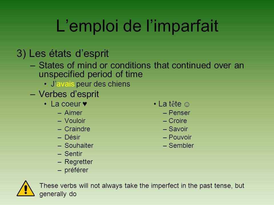 Lemploi de limparfait 3) Les états desprit –States of mind or conditions that continued over an unspecified period of time Javais peur des chiens –Verbes desprit La coeur La t ȇ te –Aimer – Penser –Vouloir – Croire –Craindre – Savoir –Désir – Pouvoir –Souhaiter – Sembler –Sentir –Regretter –préférer These verbs will not always take the imperfect in the past tense, but generally do