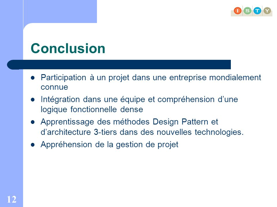 12 Conclusion Participation à un projet dans une entreprise mondialement connue Intégration dans une équipe et compréhension dune logique fonctionnelle dense Apprentissage des méthodes Design Pattern et darchitecture 3-tiers dans des nouvelles technologies.